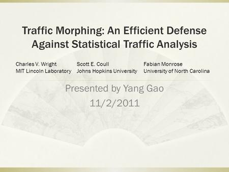 Traffic Morphing: An Efficient Defense Against Statistical Traffic Analysis Presented by Yang Gao 11/2/2011 Charles V. Wright MIT Lincoln Laboratory Scott.