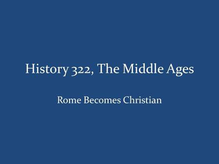 History 322, The Middle Ages Rome Becomes Christian.