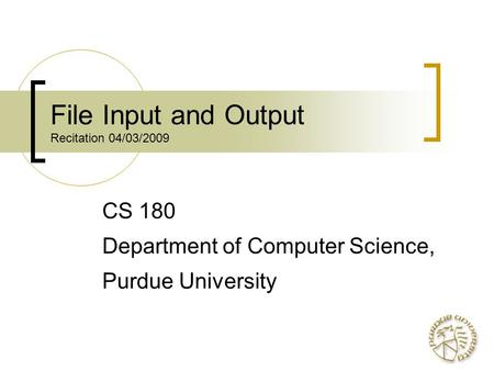 File Input and Output Recitation 04/03/2009 CS 180 Department of Computer Science, Purdue University.