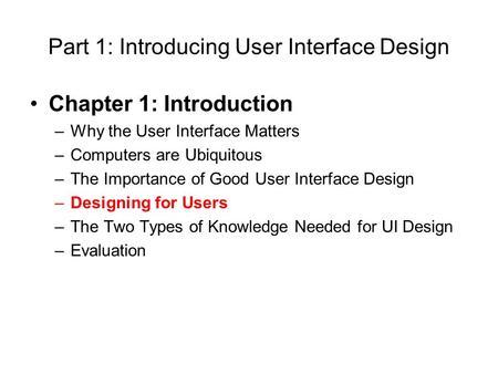 Part 1: Introducing User Interface Design Chapter 1: Introduction –Why the User Interface Matters –Computers are Ubiquitous –The Importance of Good User.