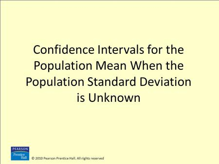 © 2010 Pearson Prentice Hall. All rights reserved Confidence Intervals for the Population Mean When the Population Standard Deviation is Unknown.