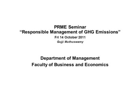 "PRME Seminar ""Responsible Management of GHG Emissions"" Fri 14 October 2011 Gujji Muthuswamy Department of Management Faculty of Business and Economics."