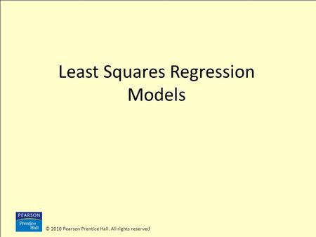 © 2010 Pearson Prentice Hall. All rights reserved Least Squares Regression Models.