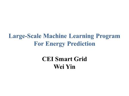 Large-Scale Machine Learning Program For Energy Prediction CEI Smart Grid Wei Yin.