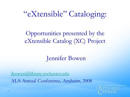 """eXtensible"" Cataloging: Opportunities presented by the eXtensible Catalog (XC) Project Jennifer Bowen ALA Annual Conference,"