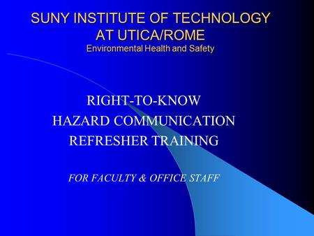SUNY INSTITUTE OF TECHNOLOGY AT UTICA/ROME Environmental Health and Safety RIGHT-TO-KNOW HAZARD COMMUNICATION REFRESHER TRAINING FOR FACULTY & OFFICE STAFF.