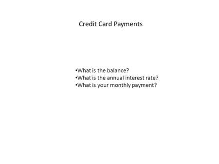 Credit Card Payments What is the balance? What is the annual interest rate? What is your monthly payment?