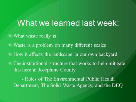 What we learned last week: What waste really is Waste is a problem on many different scales How it affects the landscape in our own backyard The institutional.