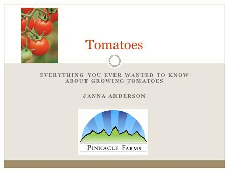 EVERYTHING YOU EVER WANTED TO KNOW ABOUT GROWING TOMATOES JANNA ANDERSON Tomatoes.