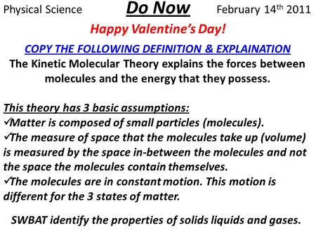 Do Now Happy Valentine's Day! Physical ScienceFebruary 14 th 2011 SWBAT identify the properties of solids liquids and gases. COPY THE FOLLOWING DEFINITION.