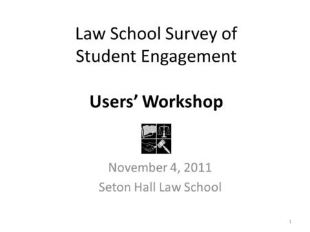 Law School Survey of Student Engagement Users' Workshop November 4, 2011 Seton Hall Law School 1.