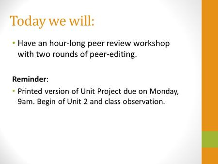 Today we will: Have an hour-long peer review workshop with two rounds of peer-editing. Reminder: Printed version of Unit Project due on Monday, 9am. Begin.