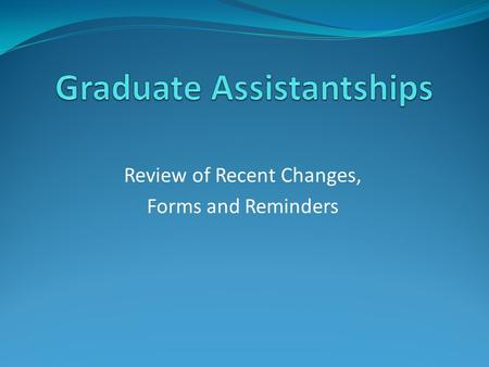 Review of Recent Changes, Forms and Reminders. Agenda Enhancements made to Graduate Guidelines since March: Registration requirement for Grad Assistants.