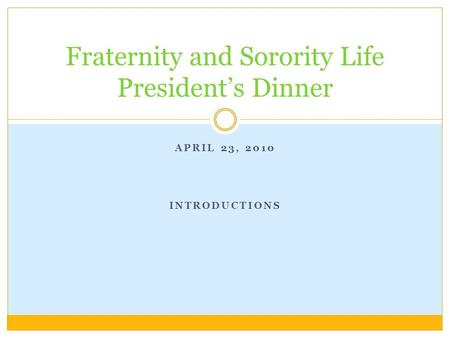 APRIL 23, 2010 INTRODUCTIONS Fraternity and Sorority Life President's Dinner.
