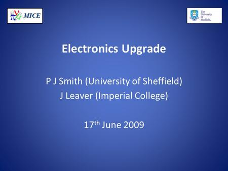 MICE Electronics Upgrade P J Smith (University of Sheffield) J Leaver (Imperial College) 17 th June 2009.
