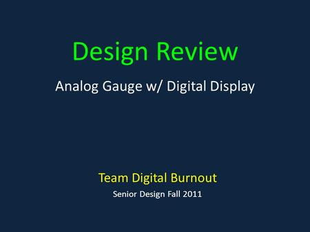 Design Review Team Digital Burnout Senior Design Fall 2011 Analog Gauge w/ Digital Display.