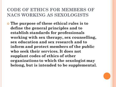 CODE OF ETHICS FOR MEMBERS OF NACS WORKING AS SEXOLOGISTS The purpose of these ethical rules is to define the general principles and to establish standards.