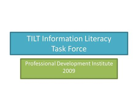 TILT Information Literacy Task Force Professional Development Institute 2009.