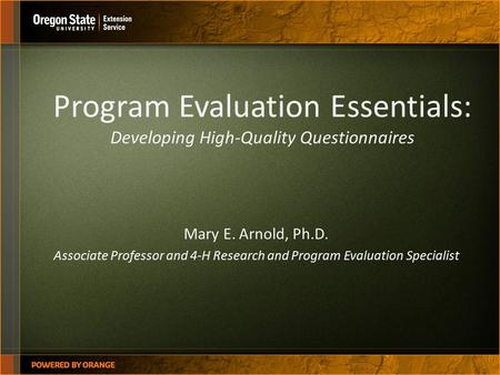 Program Evaluation Essentials: Developing High-Quality Questionnaires Mary E. Arnold, Ph.D. Associate Professor and 4-H Research and Program Evaluation.