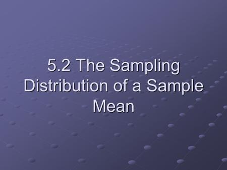 5.2 The Sampling Distribution of a Sample Mean