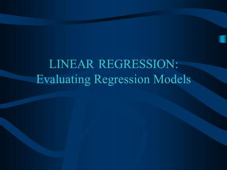 LINEAR REGRESSION: Evaluating Regression Models Overview Assumptions for Linear Regression Evaluating a Regression Model.
