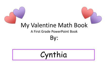 My Valentine Math Book A First Grade PowerPoint Book By: Cynthia.