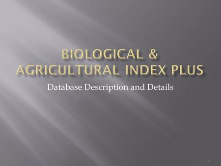 1 Database Description and Details. Biological & Agricultural Index offers individuals convenient online access to the literature of biology and agriculture.