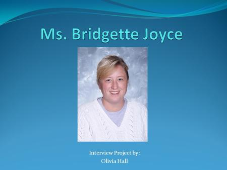"Interview Project by: Olivia Hall. Personality Profile: Ms. Joyce Nickname: ""Mama Bridge"" or ""Ms. J"" My 9 th grade Honors English teacher Teaches at Kenston."