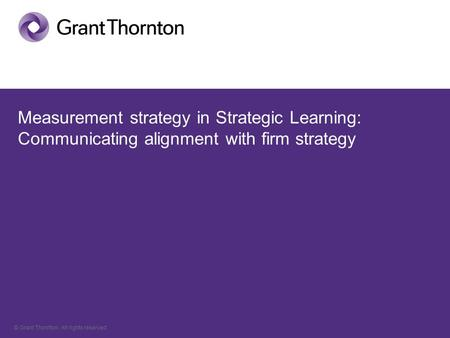 © Grant Thornton. All rights reserved. Measurement strategy in Strategic Learning: Communicating alignment with firm strategy.