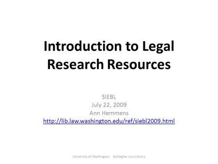 Introduction to Legal Research Resources SIEBL July 22, 2009 Ann Hemmens  University of Washington Gallagher.