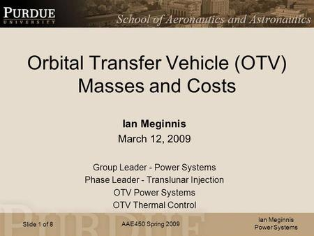 AAE450 Spring 2009 Slide 1 of 8 Orbital Transfer Vehicle (OTV) Masses and Costs Ian Meginnis March 12, 2009 Group Leader - Power Systems Phase Leader -