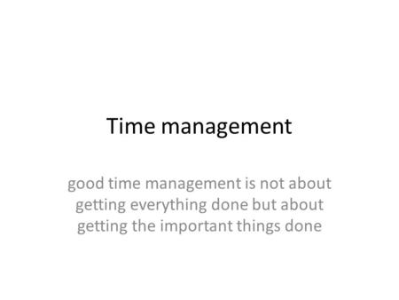 Time management good time management is not about getting everything done but about getting the important things done.