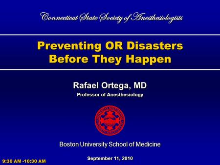 Preventing OR Disasters Before They Happen Preventing OR Disasters Before They Happen Rafael Ortega, MD Professor of Anesthesiology Rafael Ortega, MD Professor.