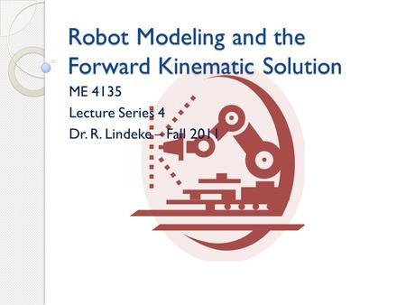 Robot Modeling and the Forward Kinematic Solution ME 4135 Lecture Series 4 Dr. R. Lindeke – Fall 2011.