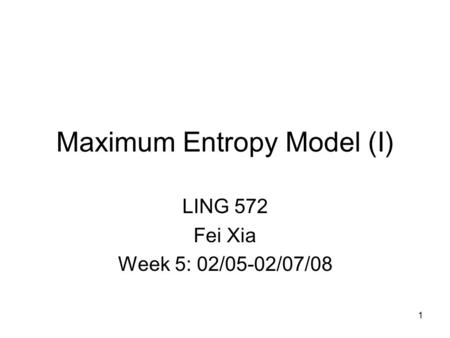 Maximum Entropy Model (I) LING 572 Fei Xia Week 5: 02/05-02/07/08 1.