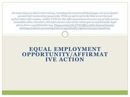EQUAL EMPLOYMENT OPPORTUNITY/AFFIRMAT IVE ACTION All materials provided in this training, including the contents of linked pages, are provided for general.