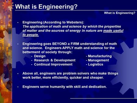 What is Engineering? Engineering (According to Websters): The application of math and science by which the properties of matter and the sources of energy.