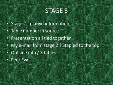 STAGE 3 Stage 2: relative information Table number in source Presentation all tied together My e-mail from stage 2!! Stapled to the top. Outside info /