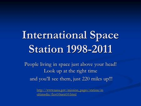 International Space Station 1998-2011 People living in space just above your head! Look up at the right time and you'll see them, just 220 miles up!!!