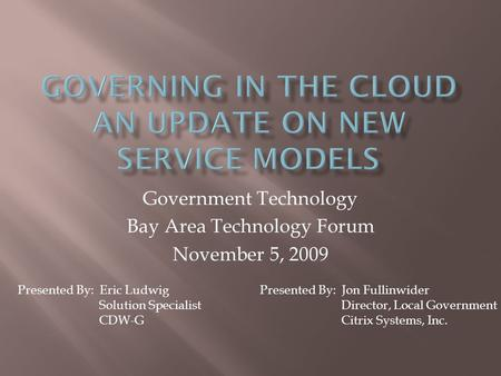 Government Technology Bay Area Technology Forum November 5, 2009 Presented By: Jon Fullinwider Director, Local Government Citrix Systems, Inc. Presented.