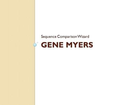 GENE MYERS Sequence Comparison Wizard. Basics Full name: Eugene 'Gene' Wimberly Myers, Jr. Nationality: American B.S. in Mathematics, Cal Tech Ph.D. in.
