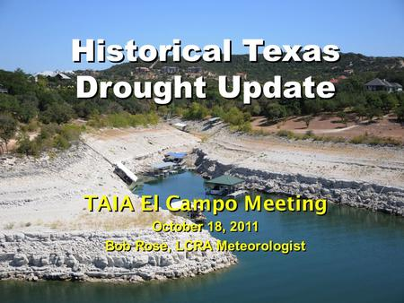 Historical Texas Drought Update TAIA El Campo Meeting October 18, 2011 Bob Rose, LCRA Meteorologist.