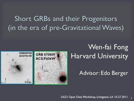Wen-fai Fong Harvard University Advisor: Edo Berger LIGO Open Data Workshop, Livingston, LA 10.27.2011 1 GRB 070809 ACS/F606W.