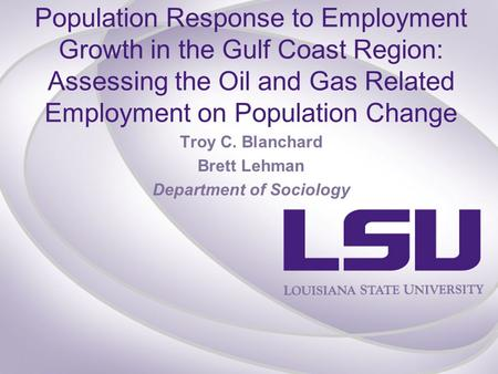 Population Response to Employment Growth in the Gulf Coast Region: Assessing the Oil and Gas Related Employment on Population Change Troy C. Blanchard.