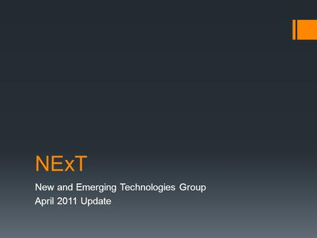 NExT <strong>New</strong> and Emerging <strong>Technologies</strong> Group April 2011 Update.
