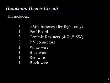 1 Hands-on: Heater Circuit Kit includes: 3 9 Volt batteries (for flight only) 1 Perf Board 3Ceramic Resistors (4 5W) 39 V connectors 1 White wire 1.