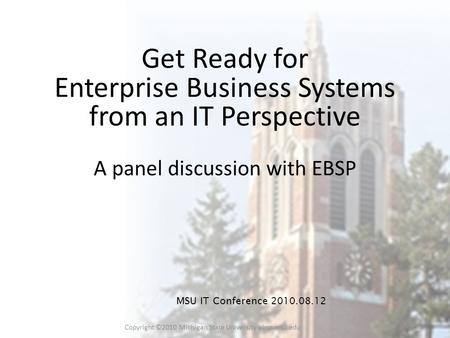 Copyright ©2010 Michigan State University ebsp.msu.edu 1 Get Ready for Enterprise Business Systems from an IT Perspective A panel discussion with EBSP.