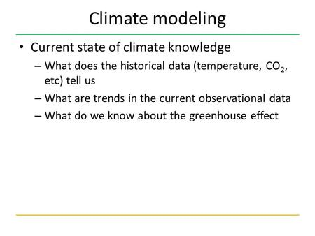 Climate modeling Current state of climate knowledge – What does the historical data (temperature, CO 2, etc) tell us – What are trends in the current observational.