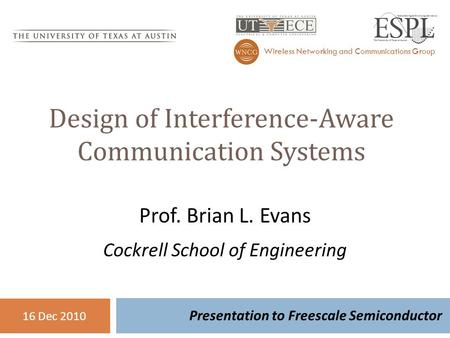 Design of Interference-Aware Communication Systems Presentation to Freescale Semiconductor <strong>Wireless</strong> <strong>Networking</strong> and Communications Group 16 Dec 2010 Prof.