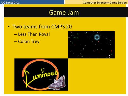 Computer Science – Game DesignUC Santa Cruz Game Jam Two teams from CMPS 20 – Less Than Royal – Colon Trey.